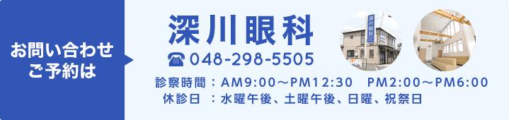 お問い合わせご予約は 深川眼科 048-298-5505 診察時間:AM9:00~PM12:30 PM2:00~PM6:00 休診日:水曜午後、土曜午後、日曜、祝祭日